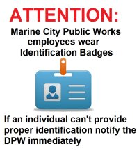 Marine City Public Works employees wear Identification Badges. If an individual can't provide proper identification notify the DPW immediately.